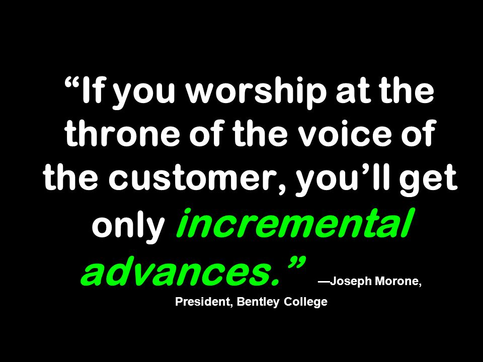 If you worship at the throne of the voice of the customer, you'll get only incremental advances. —Joseph Morone, President, Bentley College