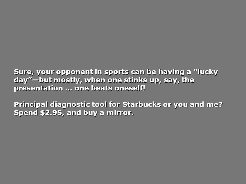 Sure, your opponent in sports can be having a lucky day —but mostly, when one stinks up, say, the presentation … one beats oneself!