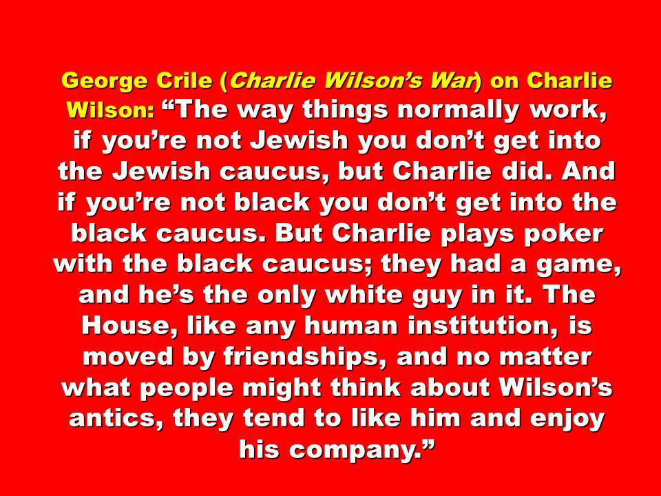 George Crile (Charlie Wilson's War) on Charlie Wilson: The way things normally work, if you're not Jewish you don't get into the Jewish caucus, but Charlie did.