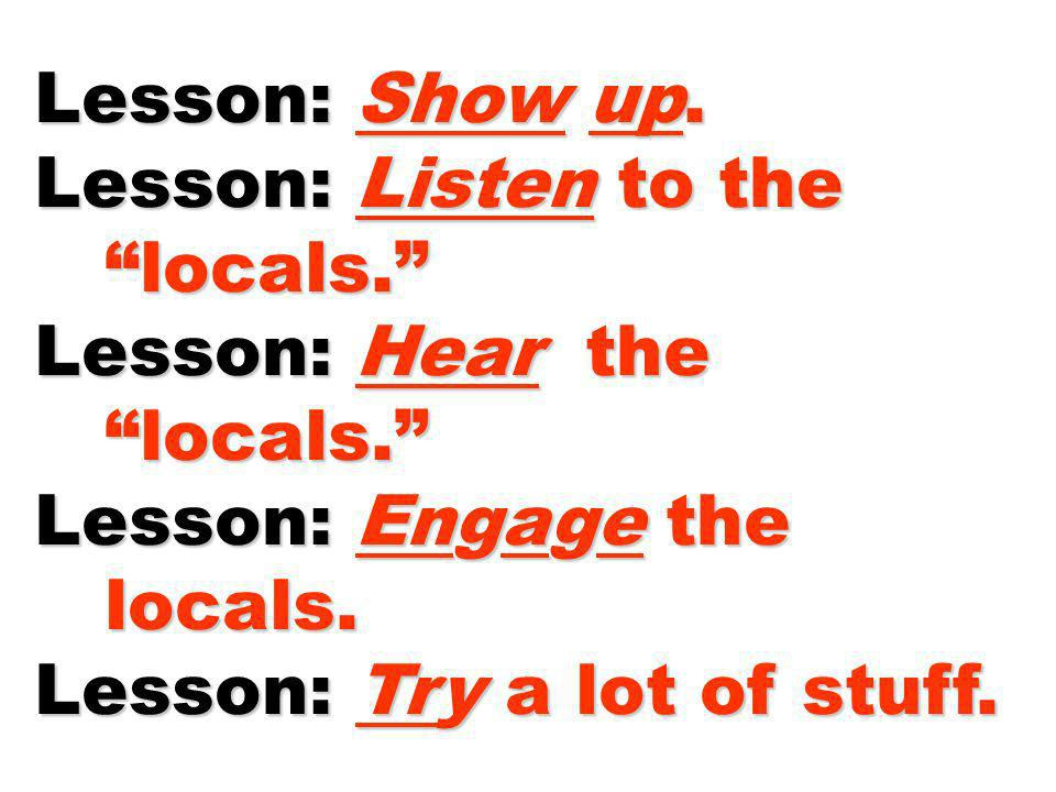 Lesson: Show up. Lesson: Listen to the. locals. Lesson: Hear the. Lesson: Engage the. locals.