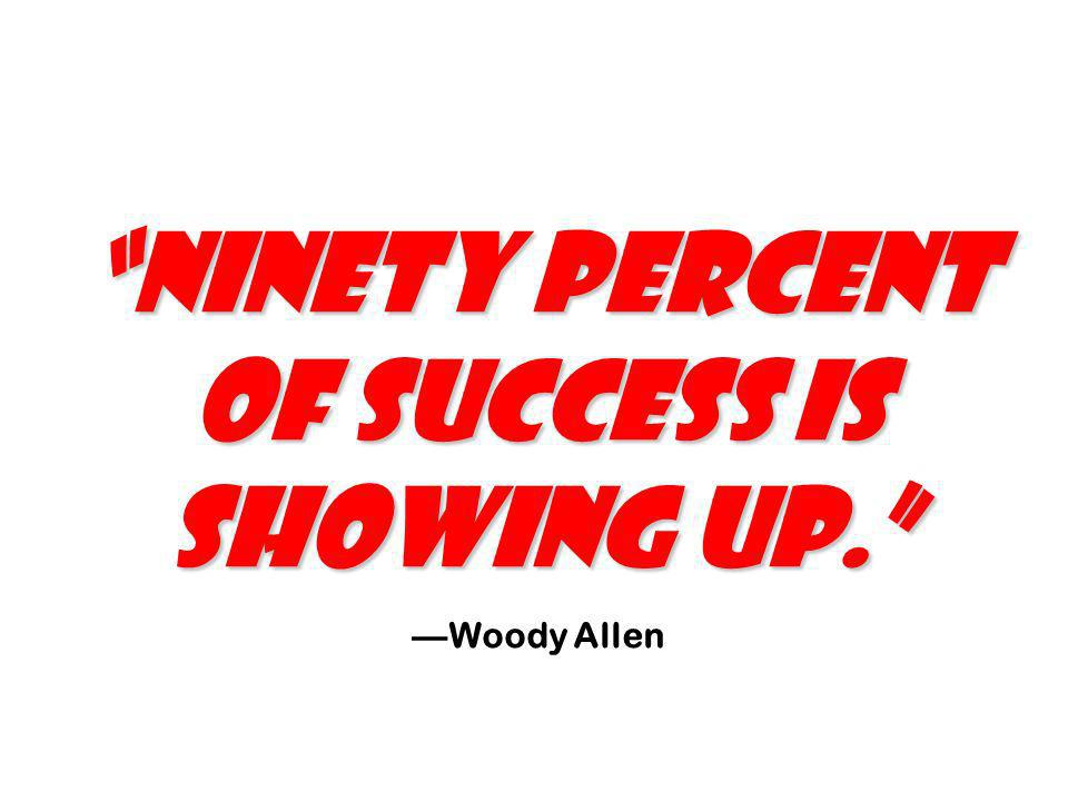Ninety percent of success is showing up.
