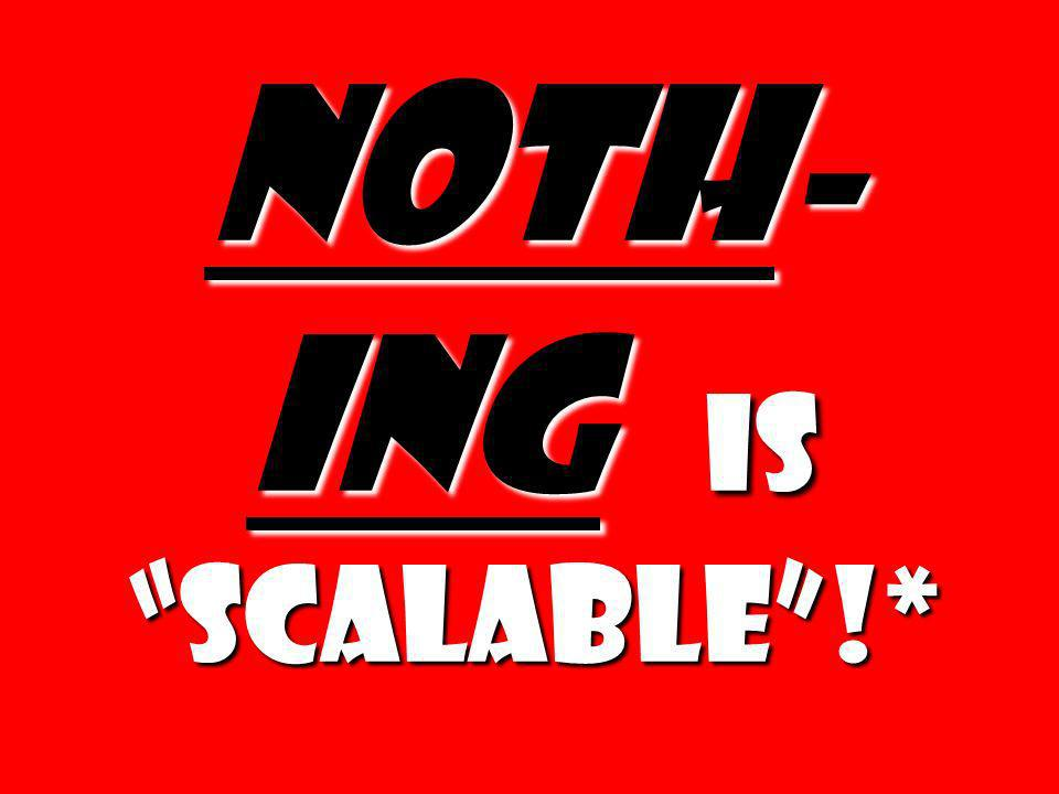 Noth-ing is scalable !*