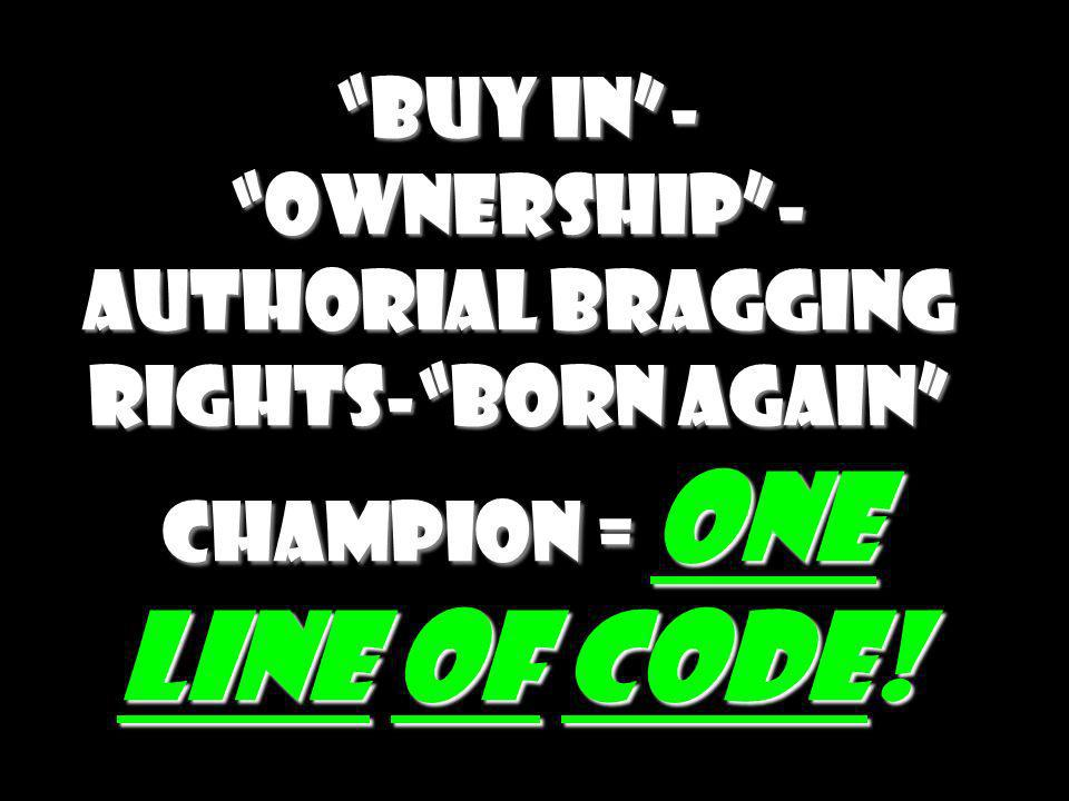 Buy in - Ownership -Authorial bragging rights- Born again Champion = One Line of Code!