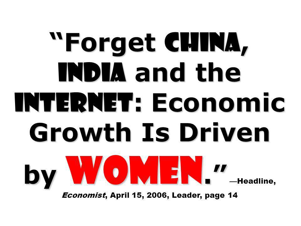 Forget China, India and the Internet: Economic Growth Is Driven by Women. —Headline, Economist, April 15, 2006, Leader, page 14