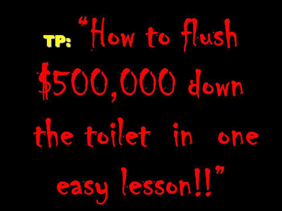 TP: How to flush $500,000 down the toilet in one easy lesson!!