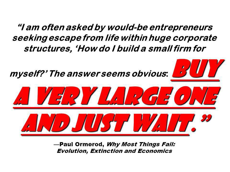 I am often asked by would-be entrepreneurs seeking escape from life within huge corporate structures, 'How do I build a small firm for myself ' The answer seems obvious: Buy a very large one and just wait. —Paul Ormerod, Why Most Things Fail: Evolution, Extinction and Economics