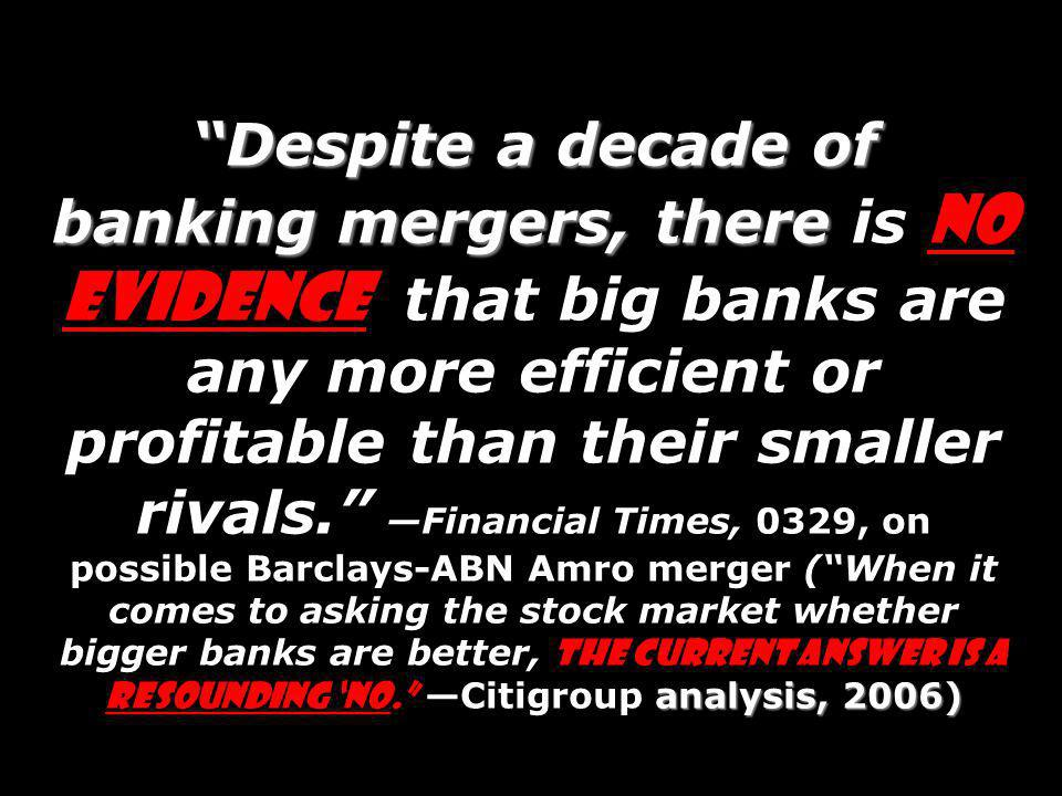 Despite a decade of banking mergers, there is no evidence that big banks are any more efficient or profitable than their smaller rivals. —Financial Times, 0329, on possible Barclays-ABN Amro merger ( When it comes to asking the stock market whether bigger banks are better, the current answer is a resounding 'no. —Citigroup analysis, 2006)