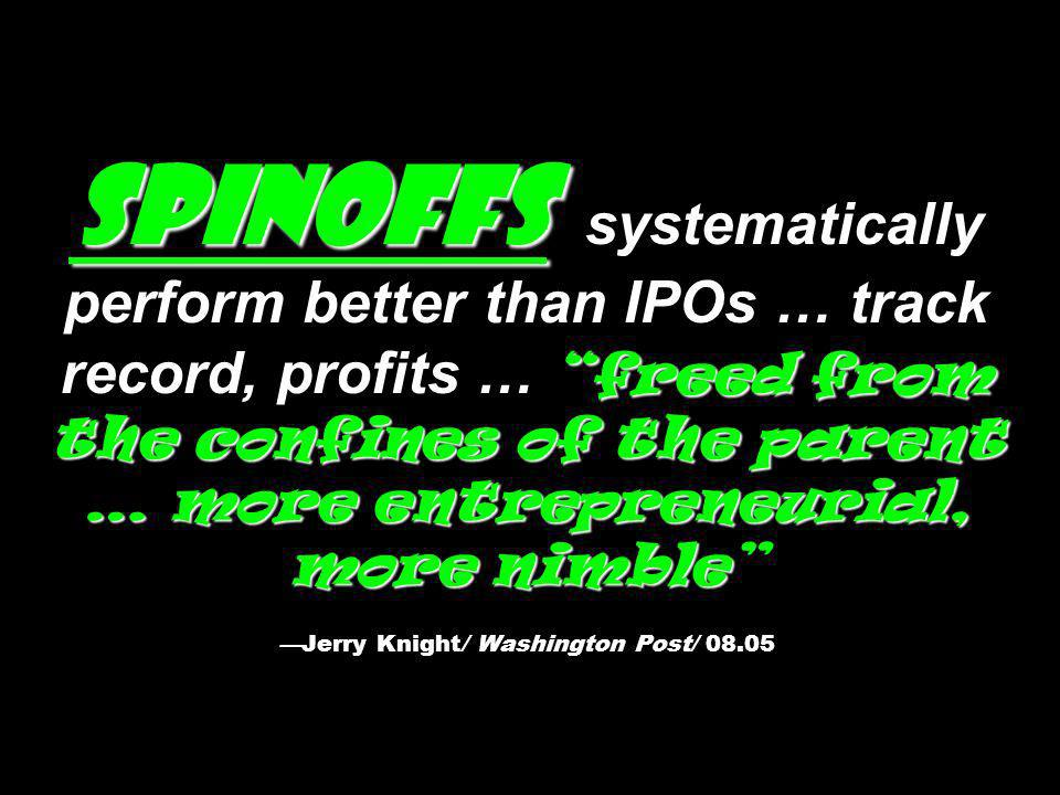Spinoffs systematically perform better than IPOs … track record, profits … freed from the confines of the parent … more entrepreneurial, more nimble —Jerry Knight/ Washington Post/ 08.05