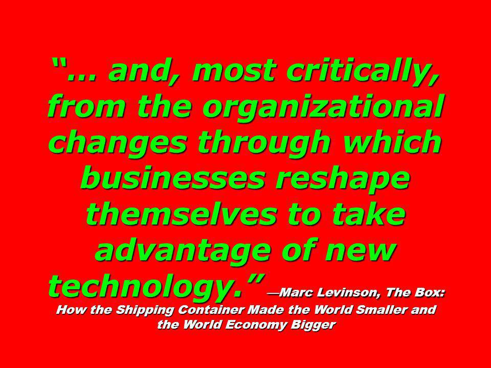 … and, most critically, from the organizational changes through which businesses reshape themselves to take advantage of new technology. —Marc Levinson, The Box: