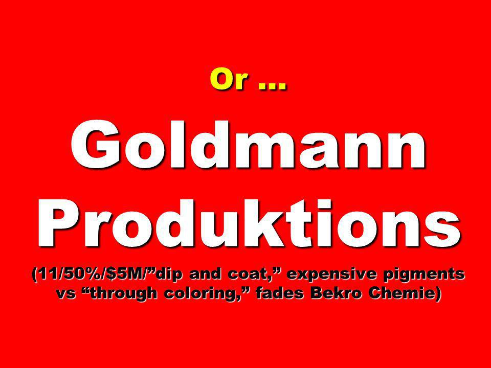 Or … Goldmann Produktions (11/50%/$5M/ dip and coat, expensive pigments vs through coloring, fades Bekro Chemie)