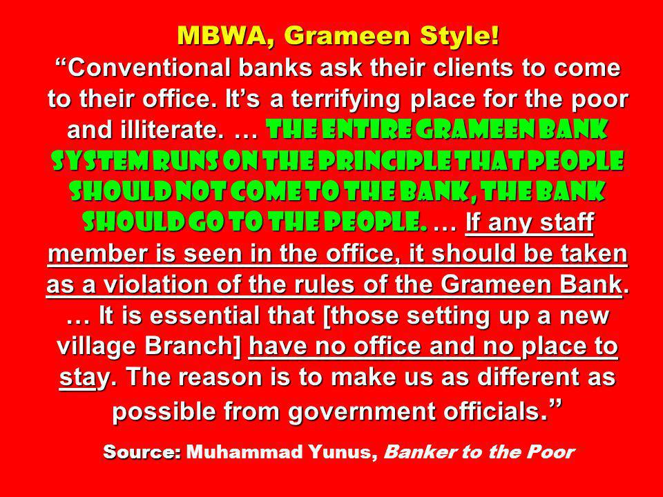 MBWA, Grameen Style. Conventional banks ask their clients to come to their office.