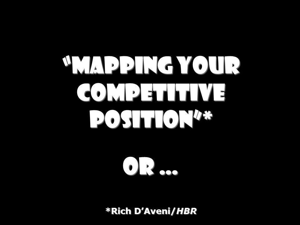 Mapping your competitive position * or … *Rich D'Aveni/HBR
