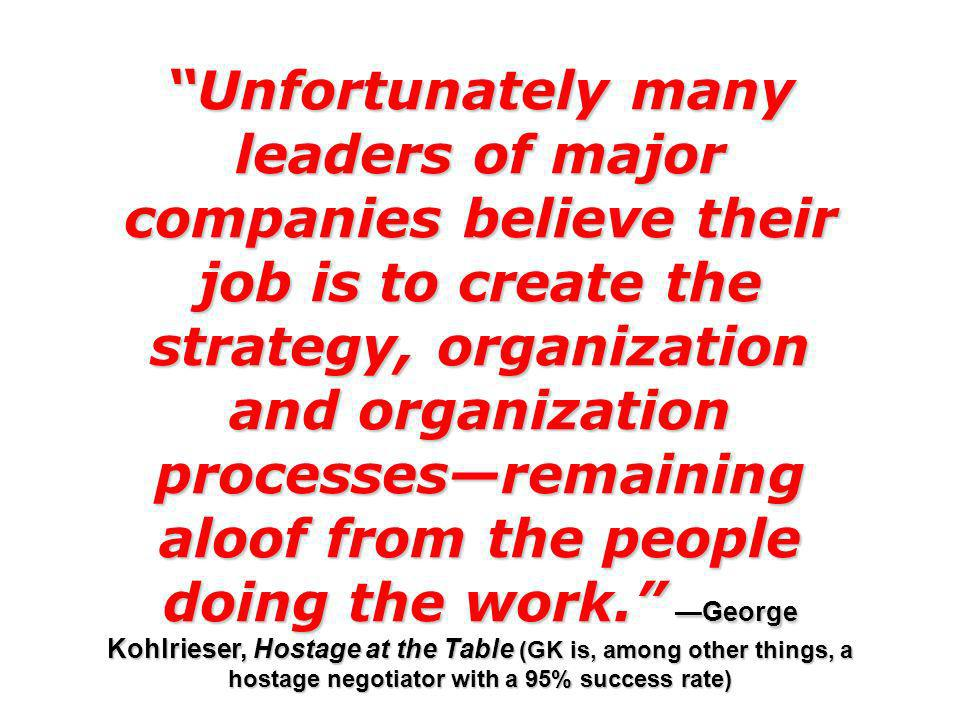 Unfortunately many leaders of major companies believe their job is to create the strategy, organization and organization processes—remaining aloof from the people doing the work. —George Kohlrieser, Hostage at the Table (GK is, among other things, a hostage negotiator with a 95% success rate)