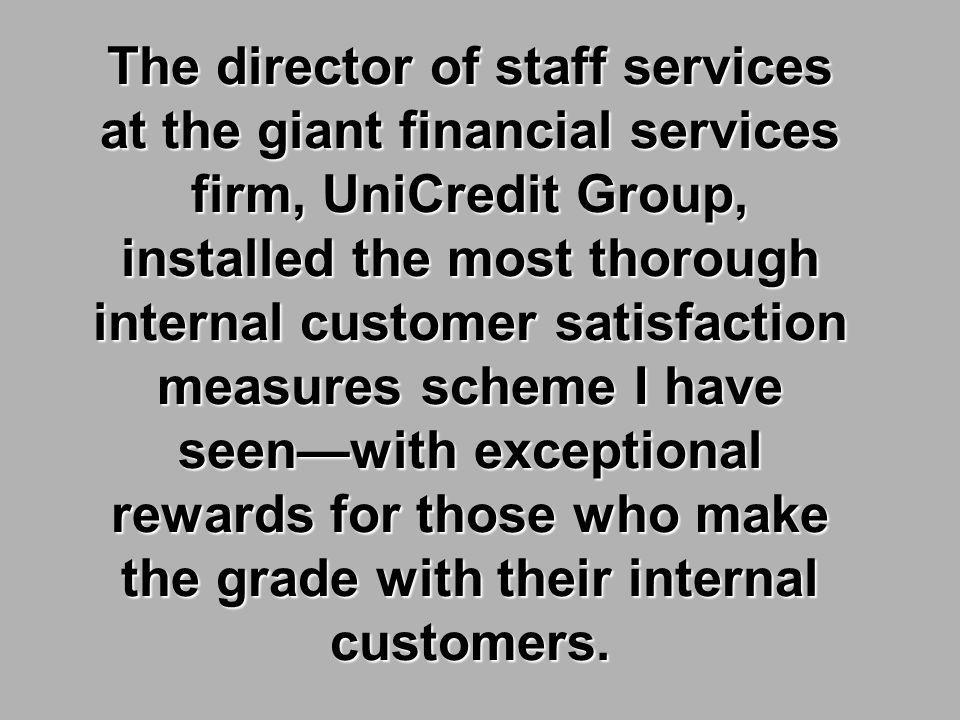 The director of staff services at the giant financial services firm, UniCredit Group, installed the most thorough internal customer satisfaction measures scheme I have seen—with exceptional rewards for those who make the grade with their internal customers.