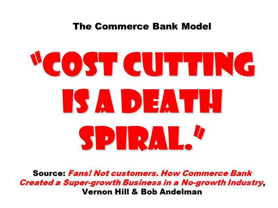 The Commerce Bank Model cost cutting is a death spiral. Source: Fans.