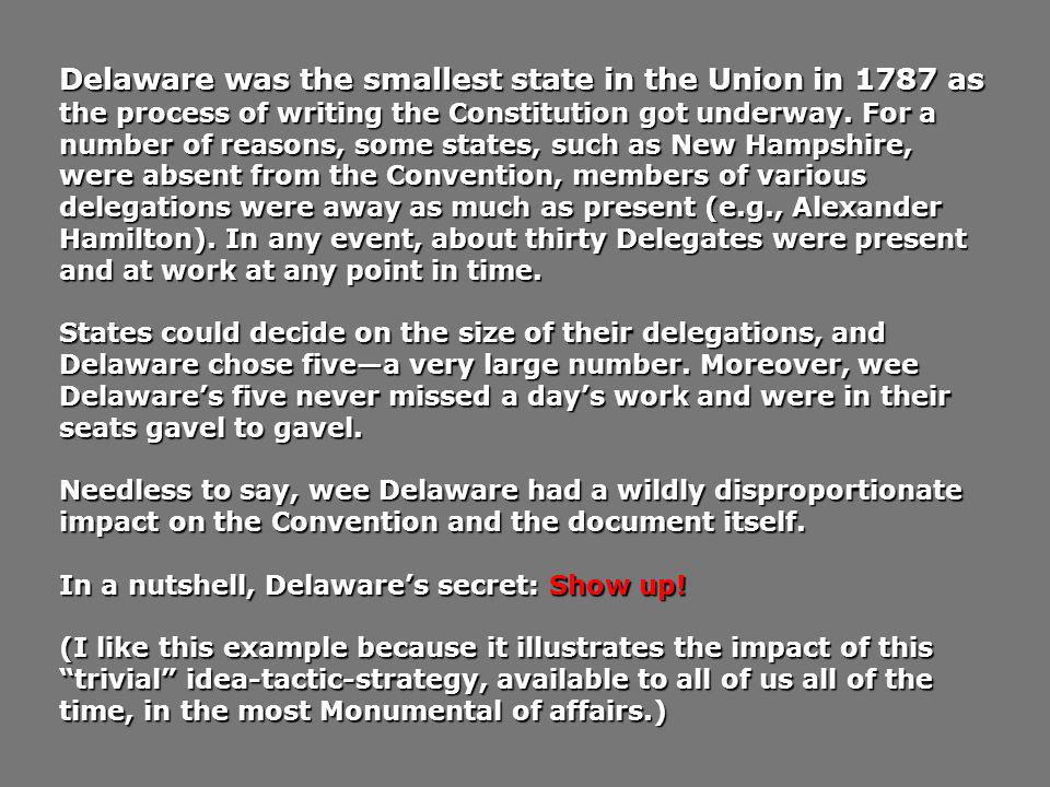 Delaware was the smallest state in the Union in 1787 as the process of writing the Constitution got underway. For a number of reasons, some states, such as New Hampshire, were absent from the Convention, members of various delegations were away as much as present (e.g., Alexander Hamilton). In any event, about thirty Delegates were present and at work at any point in time.