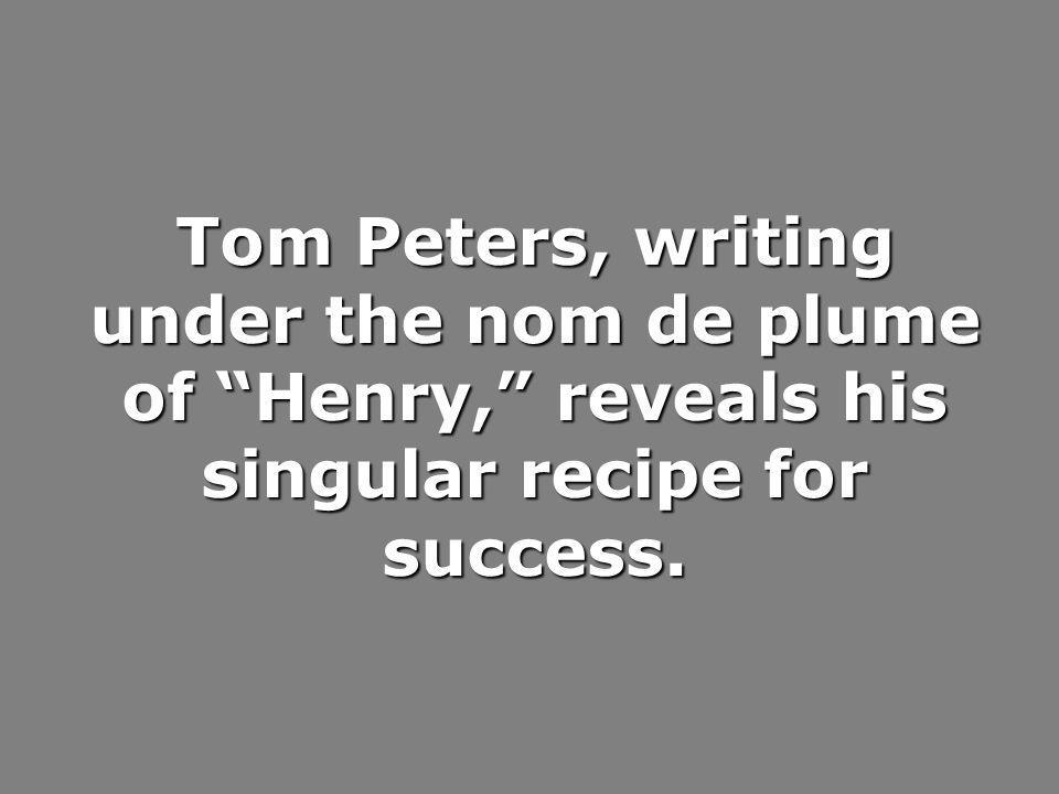 Tom Peters, writing under the nom de plume of Henry, reveals his singular recipe for success.