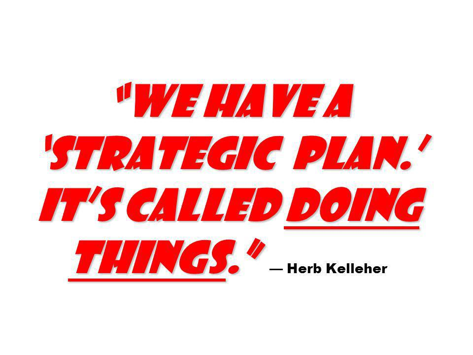 We have a 'strategic plan. ' It's called doing things