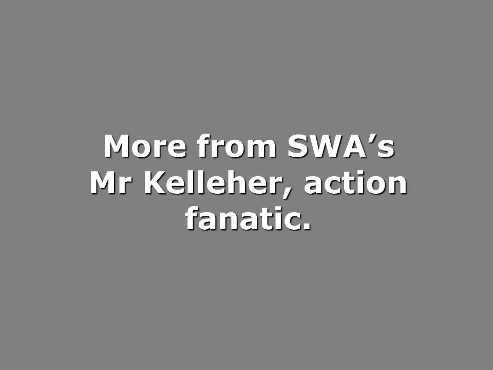 More from SWA's Mr Kelleher, action fanatic.