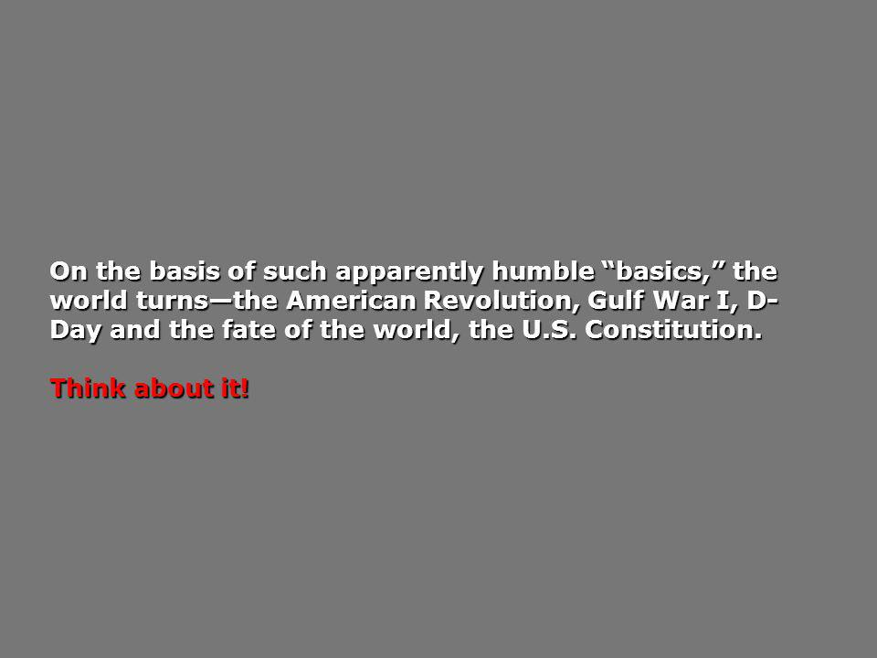 On the basis of such apparently humble basics, the world turns—the American Revolution, Gulf War I, D-Day and the fate of the world, the U.S. Constitution.