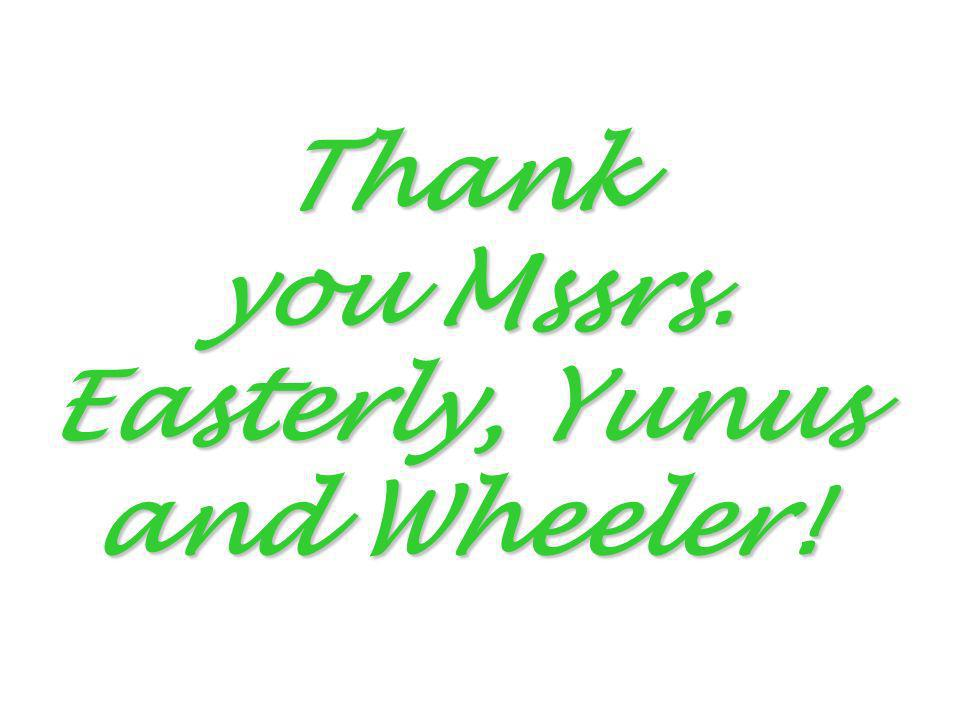 Thank you Mssrs. Easterly, Yunus and Wheeler!