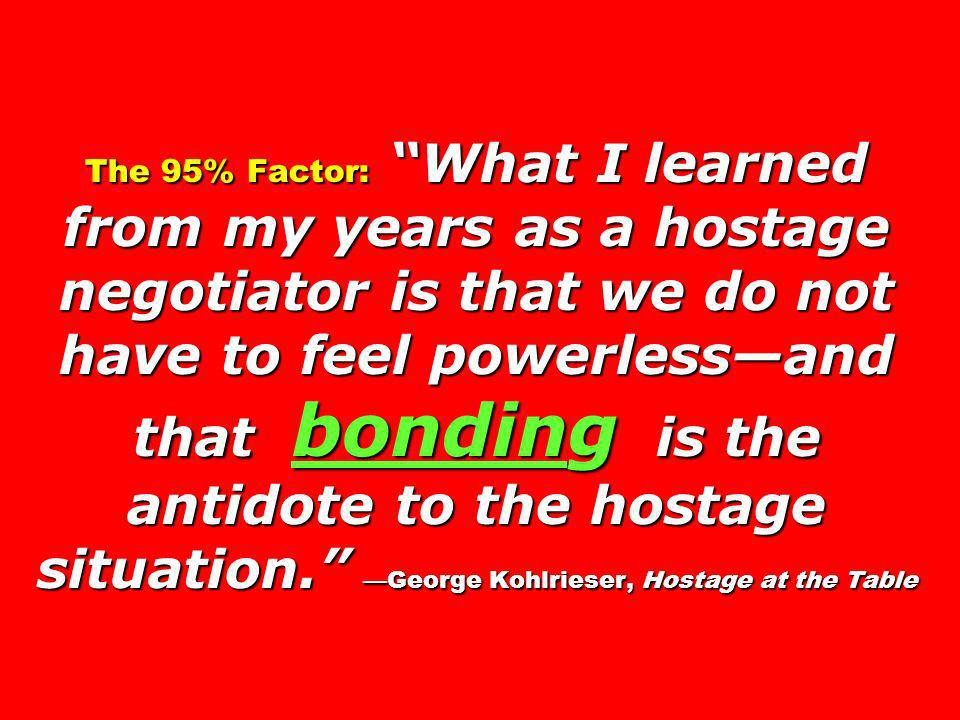 The 95% Factor: What I learned from my years as a hostage negotiator is that we do not have to feel powerless—and that bonding is the antidote to the hostage situation. —George Kohlrieser, Hostage at the Table
