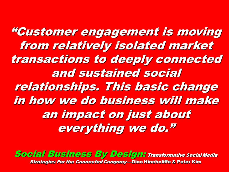 Customer engagement is moving from relatively isolated market transactions to deeply connected and sustained social relationships. This basic change in how we do business will make an impact on just about everything we do.