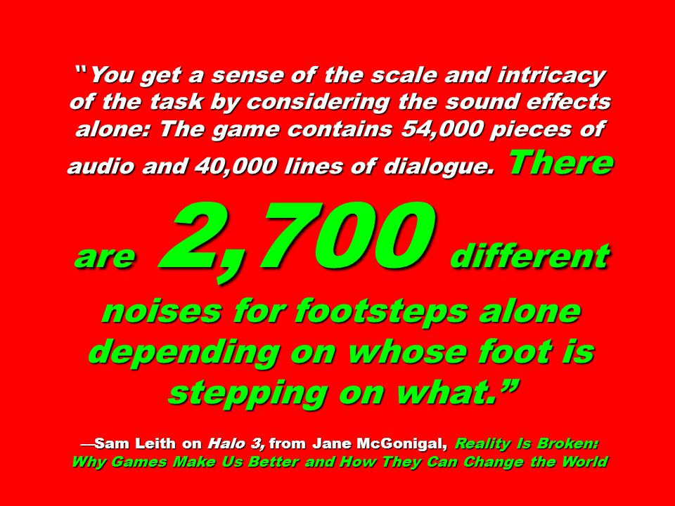 You get a sense of the scale and intricacy of the task by considering the sound effects alone: The game contains 54,000 pieces of audio and 40,000 lines of dialogue. There are 2,700 different noises for footsteps alone depending on whose foot is stepping on what.