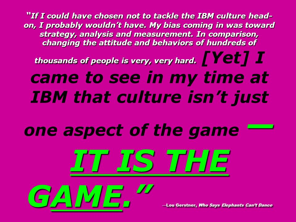 If I could have chosen not to tackle the IBM culture head-on, I probably wouldn't have. My bias coming in was toward strategy, analysis and measurement. In comparison, changing the attitude and behaviors of hundreds of thousands of people is very, very hard. [Yet] I came to see in my time at IBM that culture isn't just one aspect of the game —IT IS THE GAME. —Lou Gerstner, Who Says Elephants Can't Dance