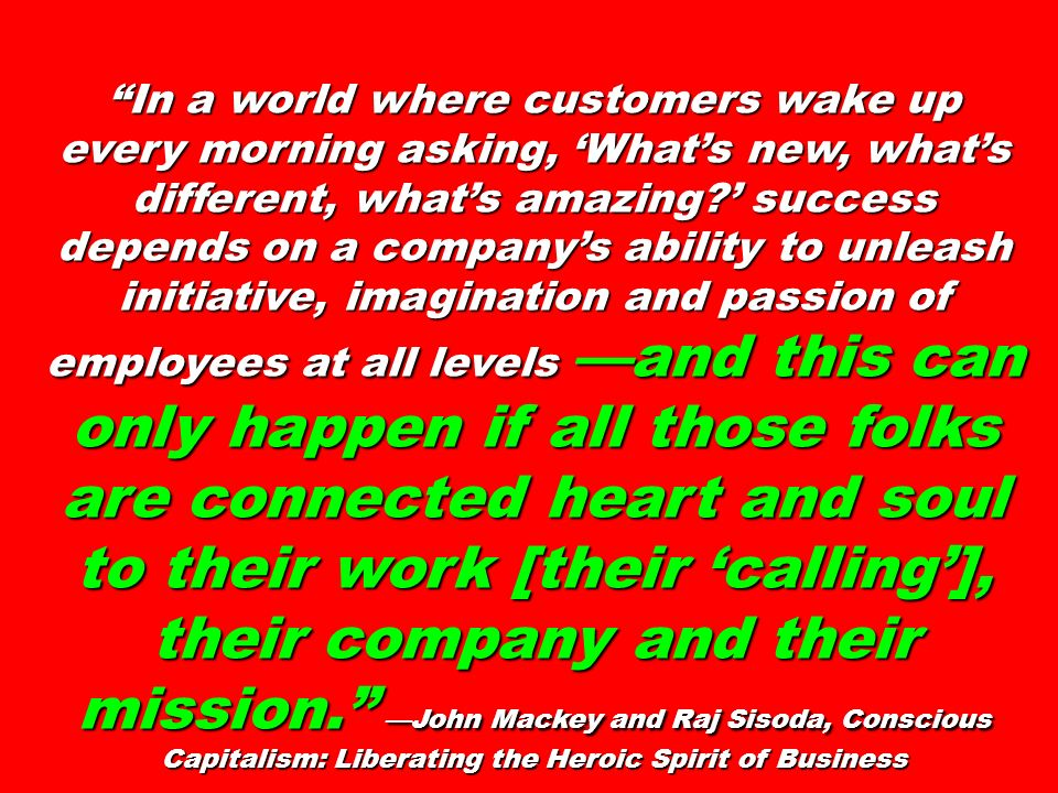 In a world where customers wake up every morning asking, 'What's new, what's different, what's amazing ' success depends on a company's ability to unleash initiative, imagination and passion of employees at all levels —and this can only happen if all those folks are connected heart and soul to their work [their 'calling'], their company and their mission. —John Mackey and Raj Sisoda, Conscious Capitalism: Liberating the Heroic Spirit of Business