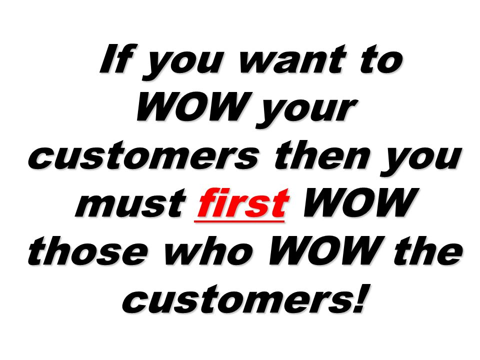If you want to WOW your customers then you must first WOW those who WOW the customers!