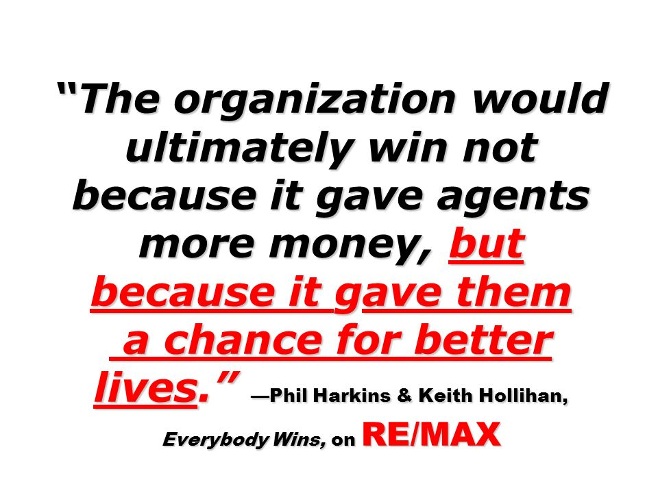 The organization would ultimately win not because it gave agents more money, but because it gave them a chance for better lives. —Phil Harkins & Keith Hollihan, Everybody Wins, on RE/MAX