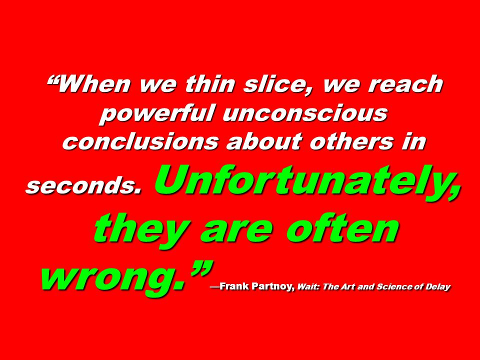 When we thin slice, we reach powerful unconscious conclusions about others in seconds.