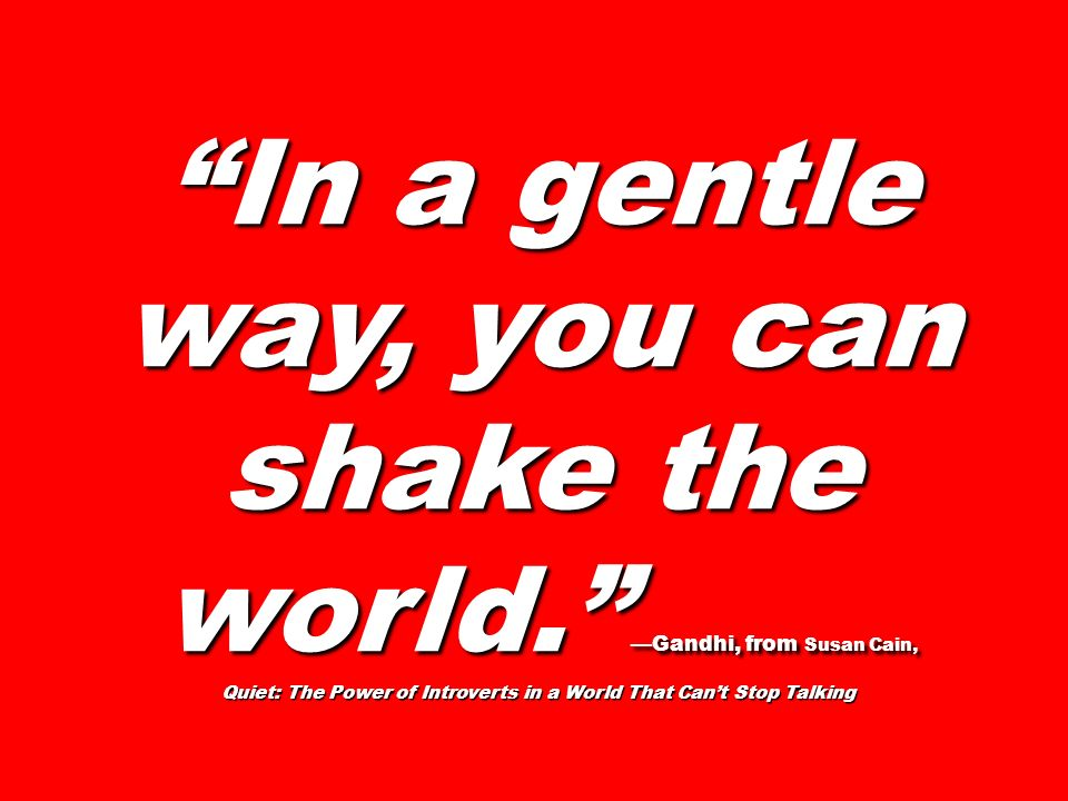 In a gentle way, you can shake the world. —Gandhi, from Susan Cain,