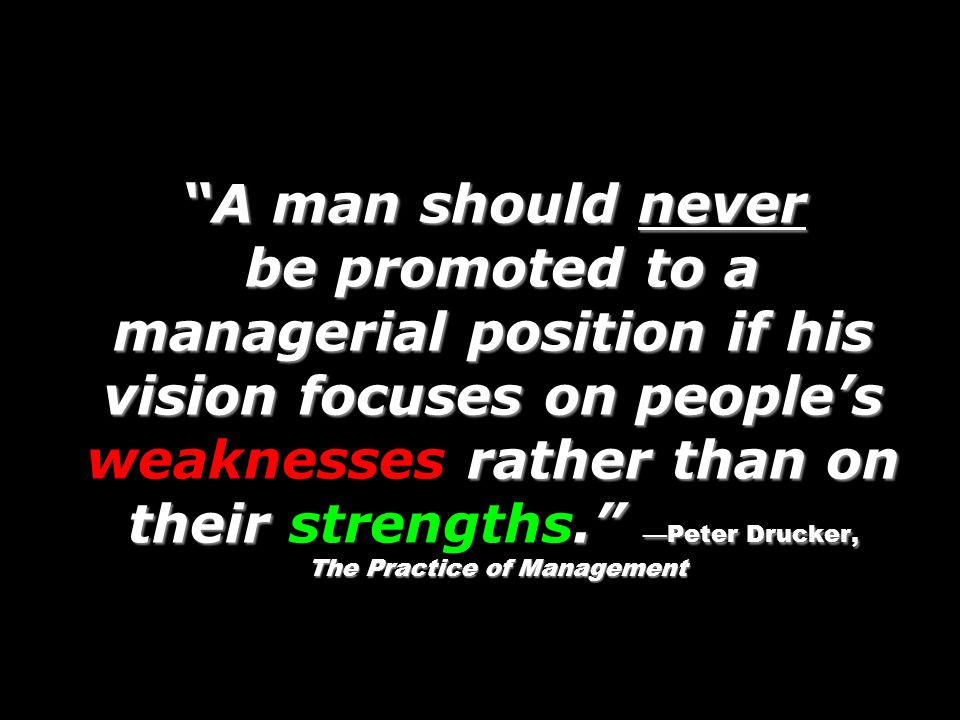 A man should never be promoted to a managerial position if his vision focuses on people's weaknesses rather than on their strengths. —Peter Drucker, The Practice of Management
