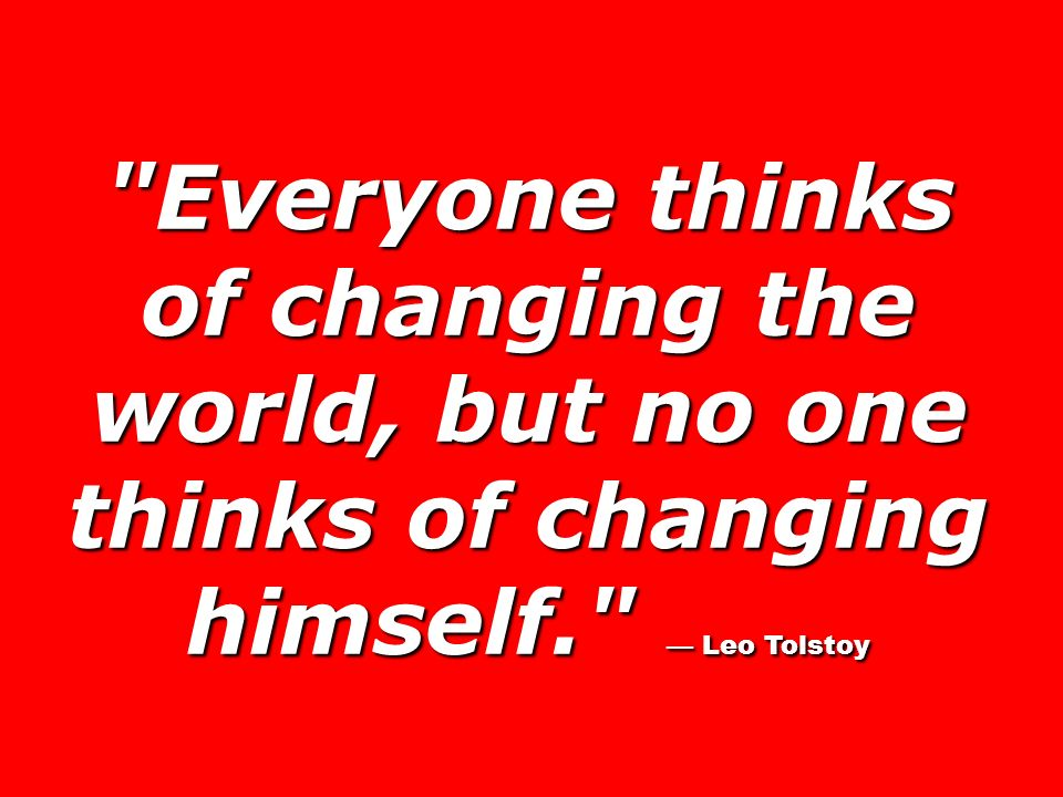 Everyone thinks of changing the world, but no one thinks of changing himself. — Leo Tolstoy
