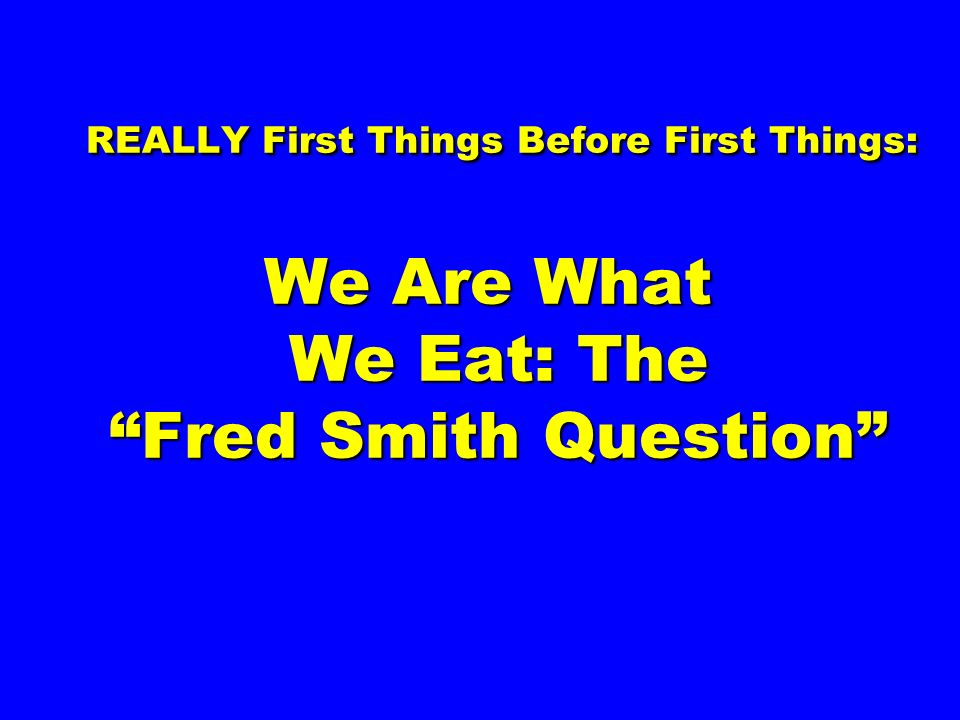 REALLY First Things Before First Things: We Are What We Eat: The Fred Smith Question