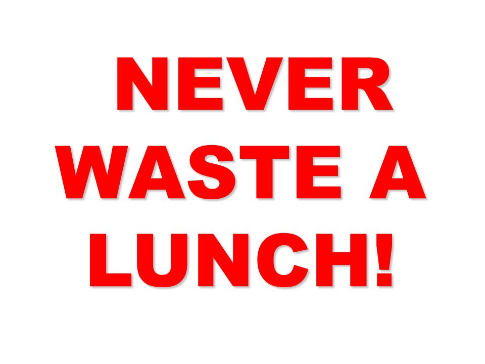 NEVER WASTE A LUNCH! 33