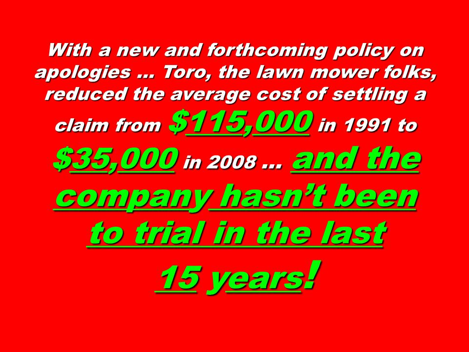 With a new and forthcoming policy on apologies … Toro, the lawn mower folks, reduced the average cost of settling a claim from $115,000 in 1991 to $35,000 in 2008 … and the company hasn't been to trial in the last