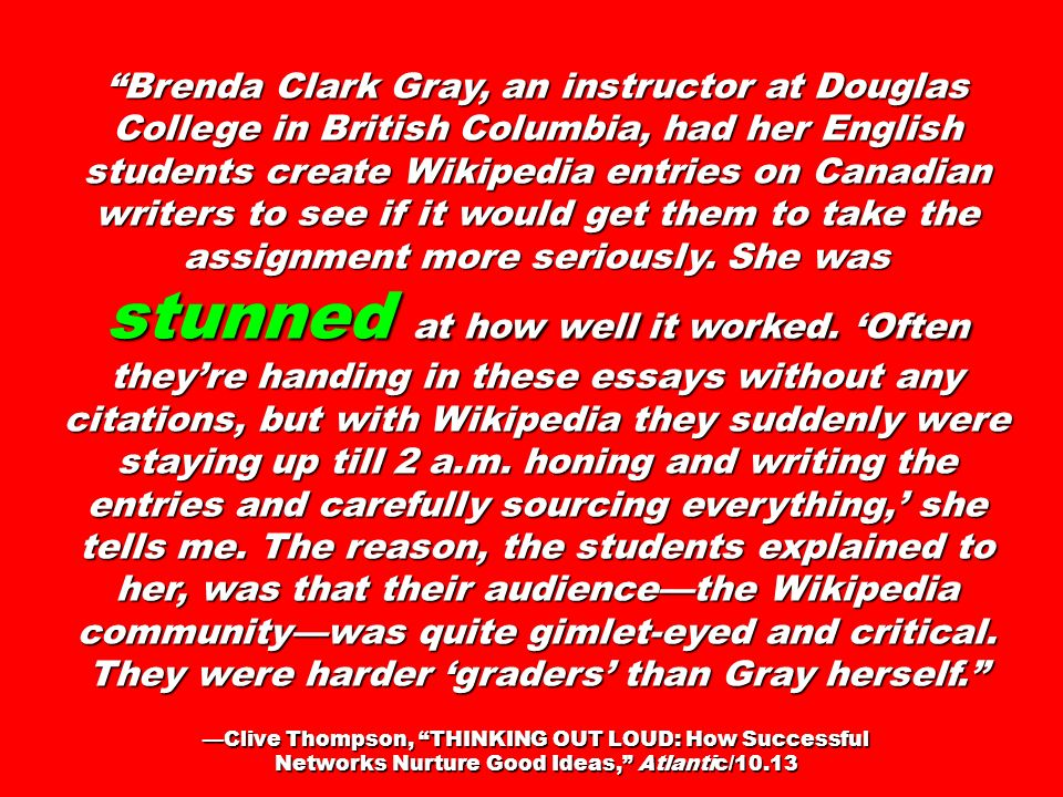 Brenda Clark Gray, an instructor at Douglas College in British Columbia, had her English students create Wikipedia entries on Canadian writers to see if it would get them to take the assignment more seriously. She was stunned at how well it worked. 'Often they're handing in these essays without any citations, but with Wikipedia they suddenly were staying up till 2 a.m. honing and writing the entries and carefully sourcing everything,' she tells me. The reason, the students explained to her, was that their audience—the Wikipedia community—was quite gimlet-eyed and critical. They were harder 'graders' than Gray herself.