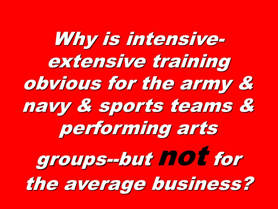 Why is intensive-extensive training obvious for the army & navy & sports teams & performing arts groups--but not for the average business