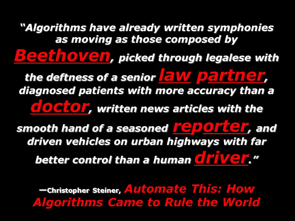 Algorithms have already written symphonies as moving as those composed by Beethoven, picked through legalese with the deftness of a senior law partner, diagnosed patients with more accuracy than a doctor, written news articles with the smooth hand of a seasoned reporter, and driven vehicles on urban highways with far better control than a human driver.