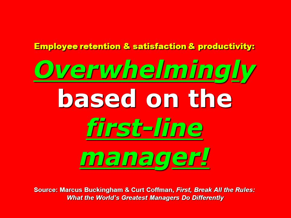 Employee retention & satisfaction & productivity: Overwhelmingly based on the first-line manager! Source: Marcus Buckingham & Curt Coffman, First, Break All the Rules: What the World's Greatest Managers Do Differently
