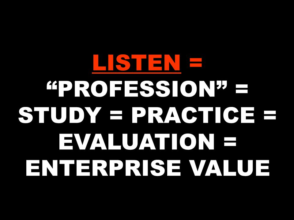 LISTEN = PROFESSION = STUDY = PRACTICE = EVALUATION = ENTERPRISE VALUE
