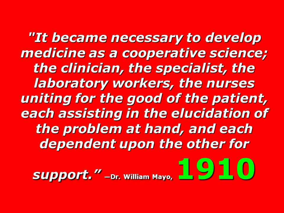 It became necessary to develop medicine as a cooperative science; the clinician, the specialist, the laboratory workers, the nurses uniting for the good of the patient, each assisting in the elucidation of the problem at hand, and each dependent upon the other for support. —Dr.