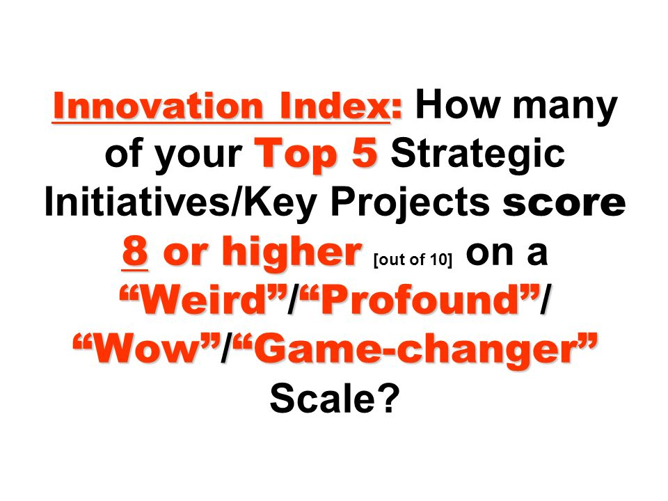 Innovation Index: How many of your Top 5 Strategic Initiatives/Key Projects score 8 or higher [out of 10] on a Weird / Profound / Wow / Game-changer Scale