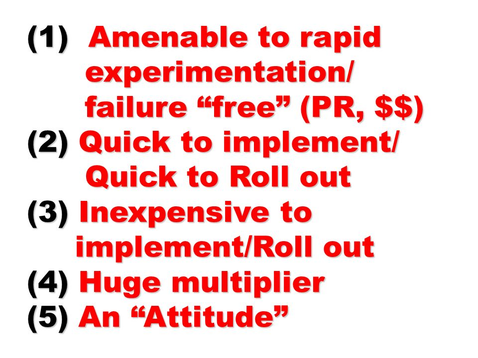 (1) Amenable to rapid experimentation/ failure free (PR, $$) (2) Quick to implement/ Quick to Roll out.