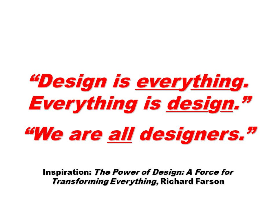 Design is everything. Everything is design. We are all designers.