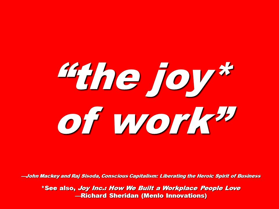 the joy* of work —John Mackey and Raj Sisoda, Conscious Capitalism: Liberating the Heroic Spirit of Business.