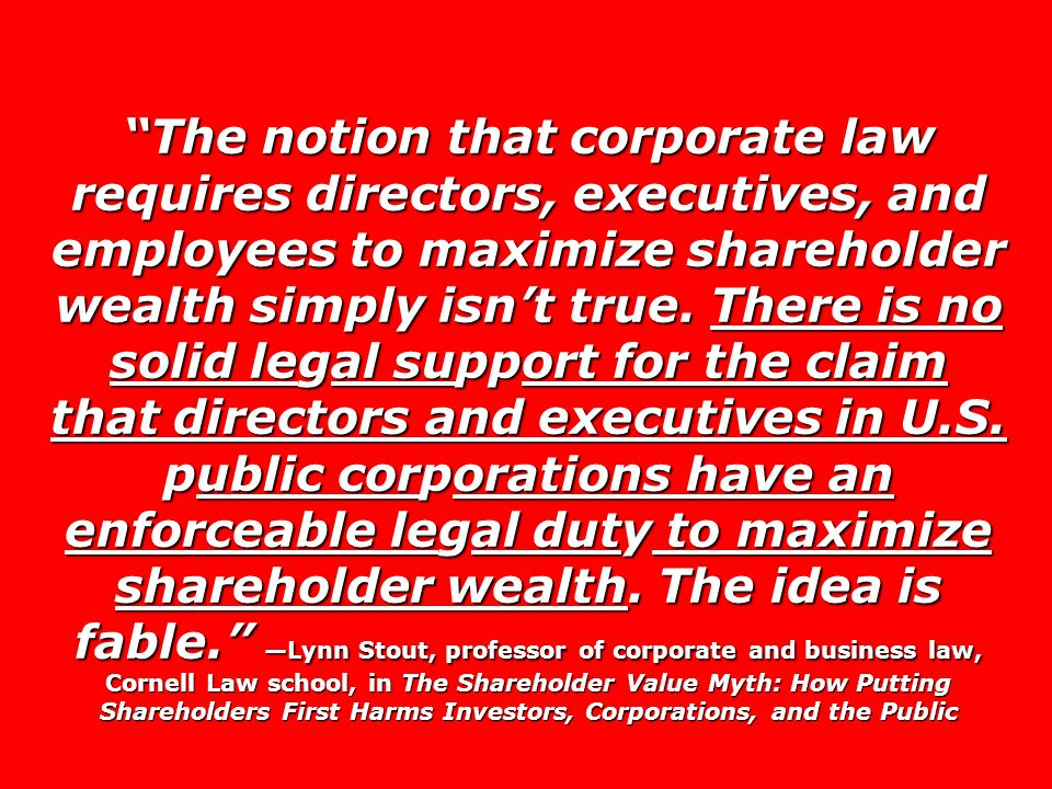 The notion that corporate law requires directors, executives, and employees to maximize shareholder wealth simply isn't true.